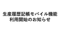 ~生産履歴記帳モバイル機能利用開始のお知らせ~